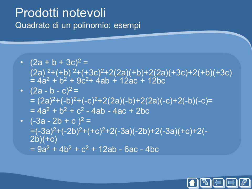 Prodotti notevoli Quadrato di un polinomio: esempi (2a + b + 3c) 2 = (2a) 2 +(+b) 2 +(+3c) 2 +2(2a)(+b)+2(2a)(+3c)+2(+b)(+3c) = 4a 2 + b 2 + 9c 2 + 4a