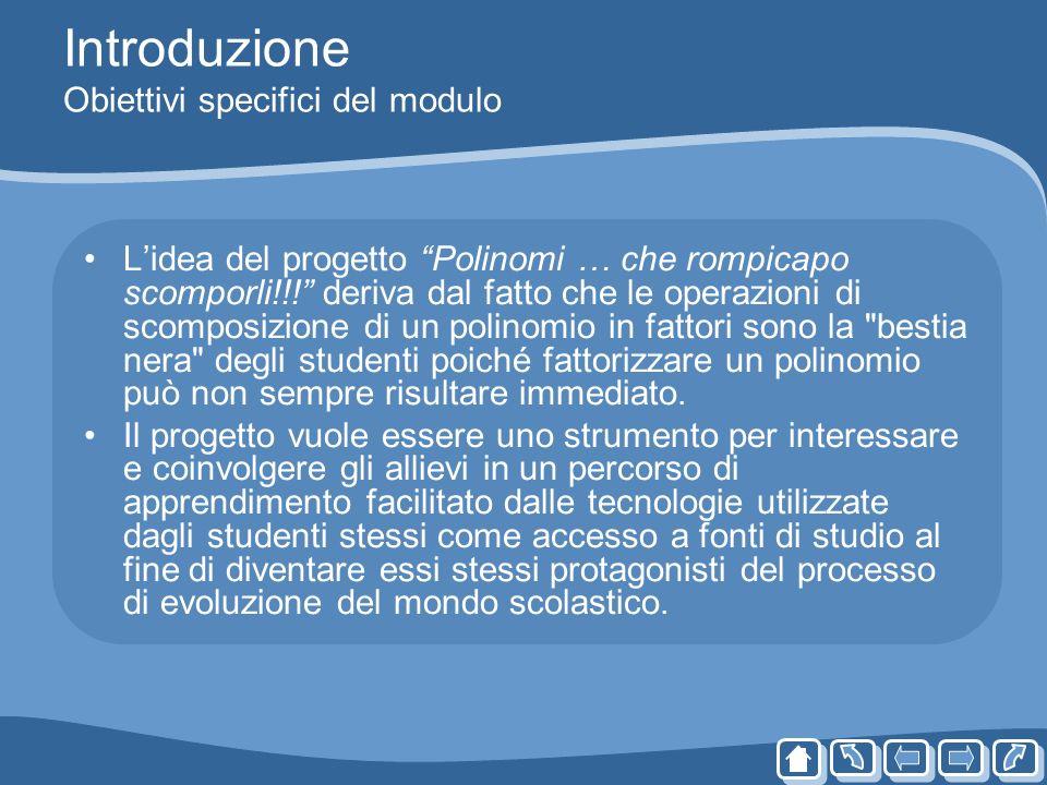 Introduzione Obiettivi specifici del modulo Lidea del progetto Polinomi … che rompicapo scomporli!!! deriva dal fatto che le operazioni di scomposizio
