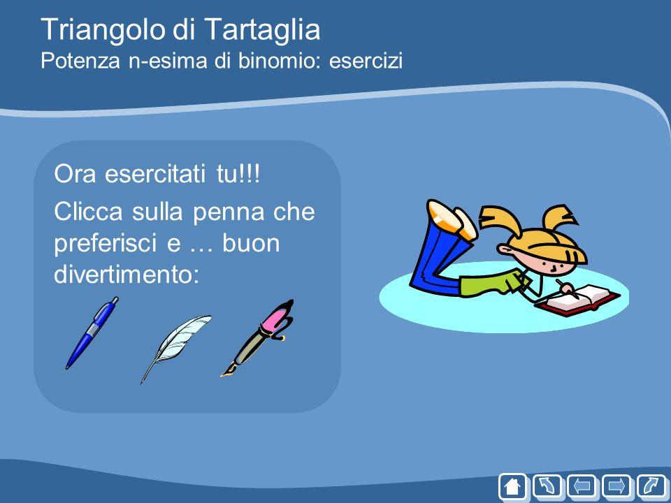 Triangolo di Tartaglia Potenza n-esima di binomio: esercizi Ora esercitati tu!!! Clicca sulla penna che preferisci e … buon divertimento: