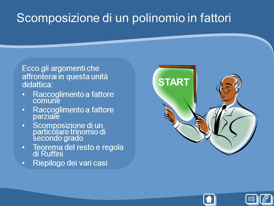 Scomposizione di un polinomio in fattori Ecco gli argomenti che affronterai in questa unità didattica: Raccoglimento a fattore comune Raccoglimento a