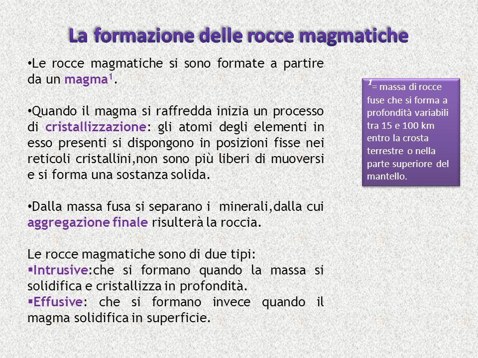 Le rocce magmatiche si sono formate a partire da un magma 1. Quando il magma si raffredda inizia un processo di cristallizzazione: gli atomi degli ele