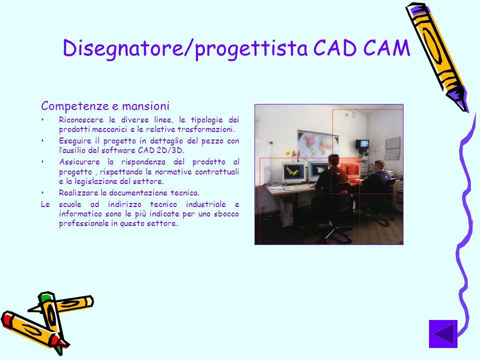 Disegnatore/progettista CAD CAM Competenze e mansioni Riconoscere le diverse linee, le tipologie dei prodotti meccanici e le relative trasformazioni.