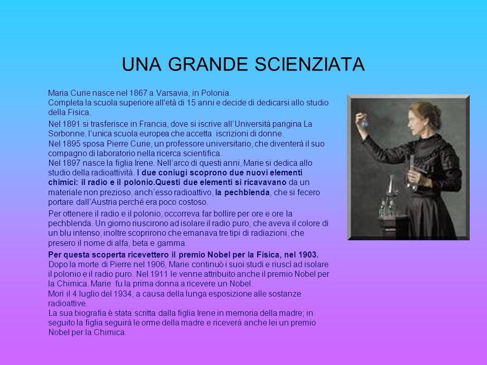 UNA GRANDE SCIENZIATA Maria Curie nasce nel 1867 a Varsavia, in Polonia. Completa la scuola superiore all'età di 15 anni e decide di dedicarsi allo st
