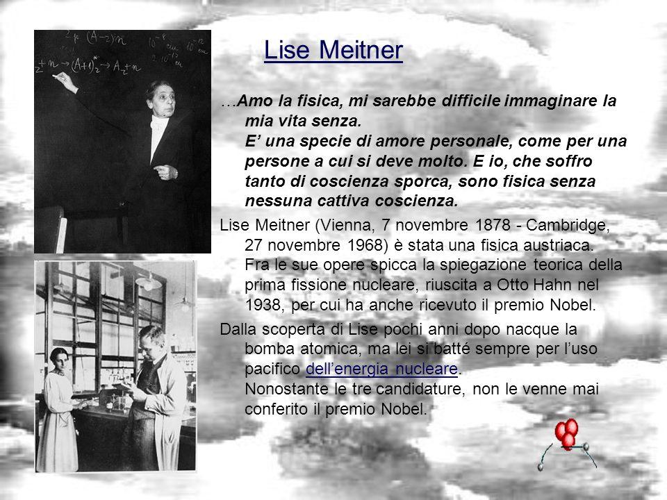 Lise Meitner …Amo la fisica, mi sarebbe difficile immaginare la mia vita senza. E una specie di amore personale, come per una persone a cui si deve mo