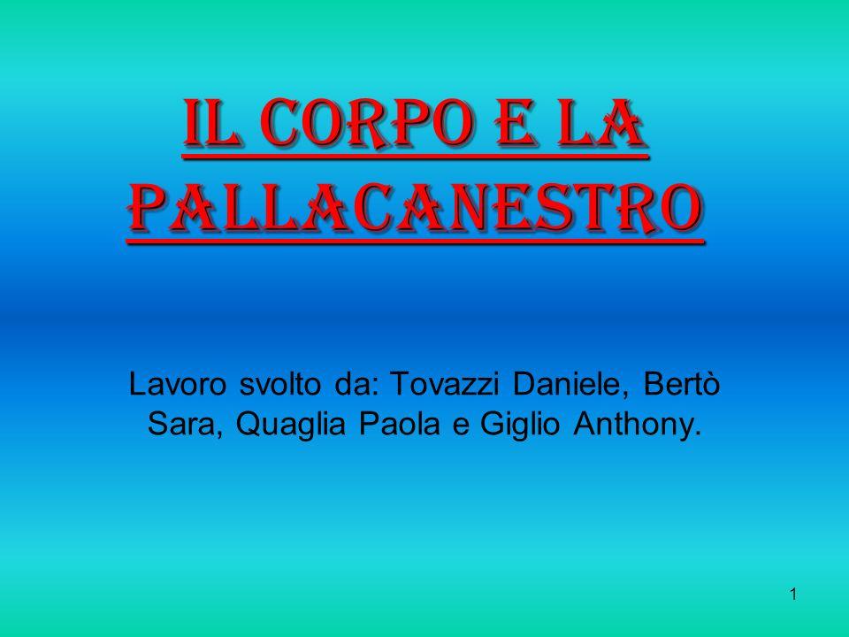 1 Il corpo e la pallacanestro Lavoro svolto da: Tovazzi Daniele, Bertò Sara, Quaglia Paola e Giglio Anthony.