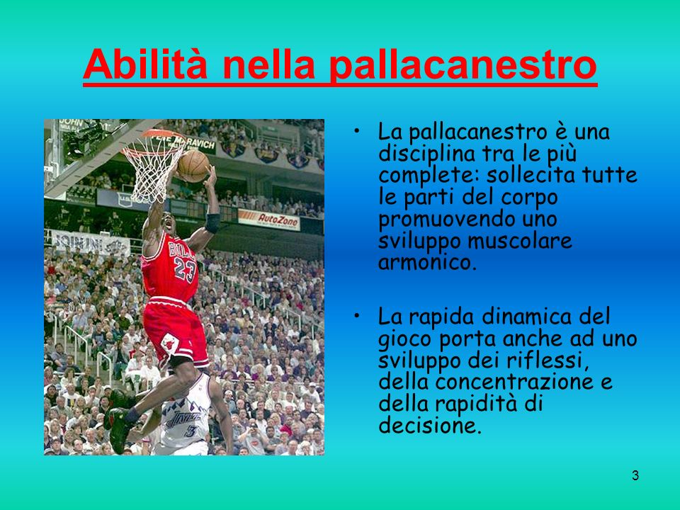 3 Abilità nella pallacanestro La pallacanestro è una disciplina tra le più complete: sollecita tutte le parti del corpo promuovendo uno sviluppo musco
