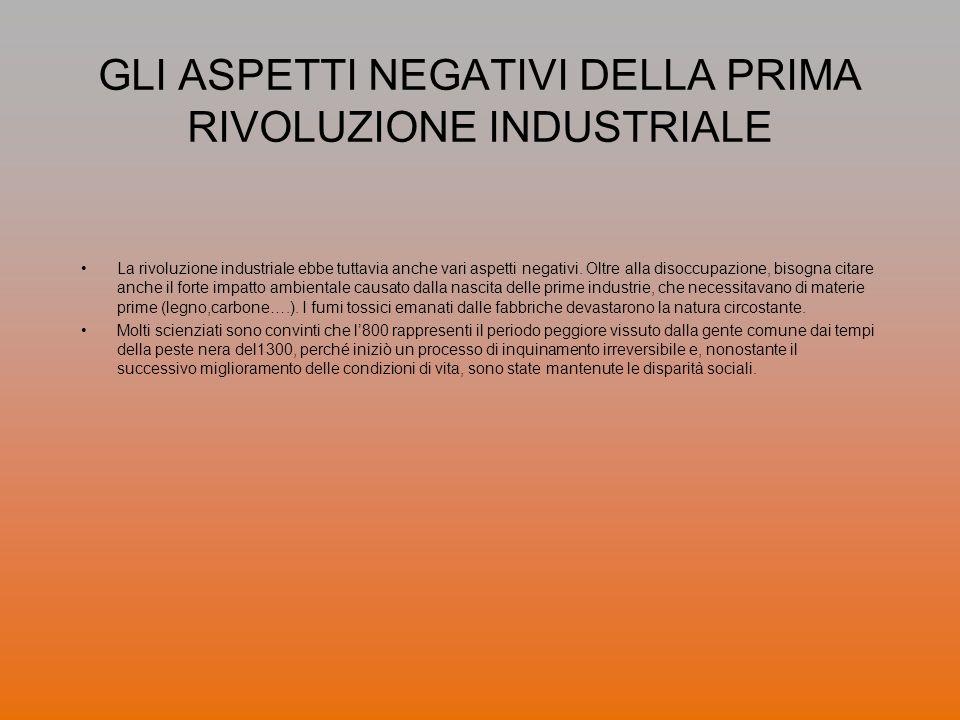 GLI ASPETTI NEGATIVI DELLA PRIMA RIVOLUZIONE INDUSTRIALE La rivoluzione industriale ebbe tuttavia anche vari aspetti negativi. Oltre alla disoccupazio