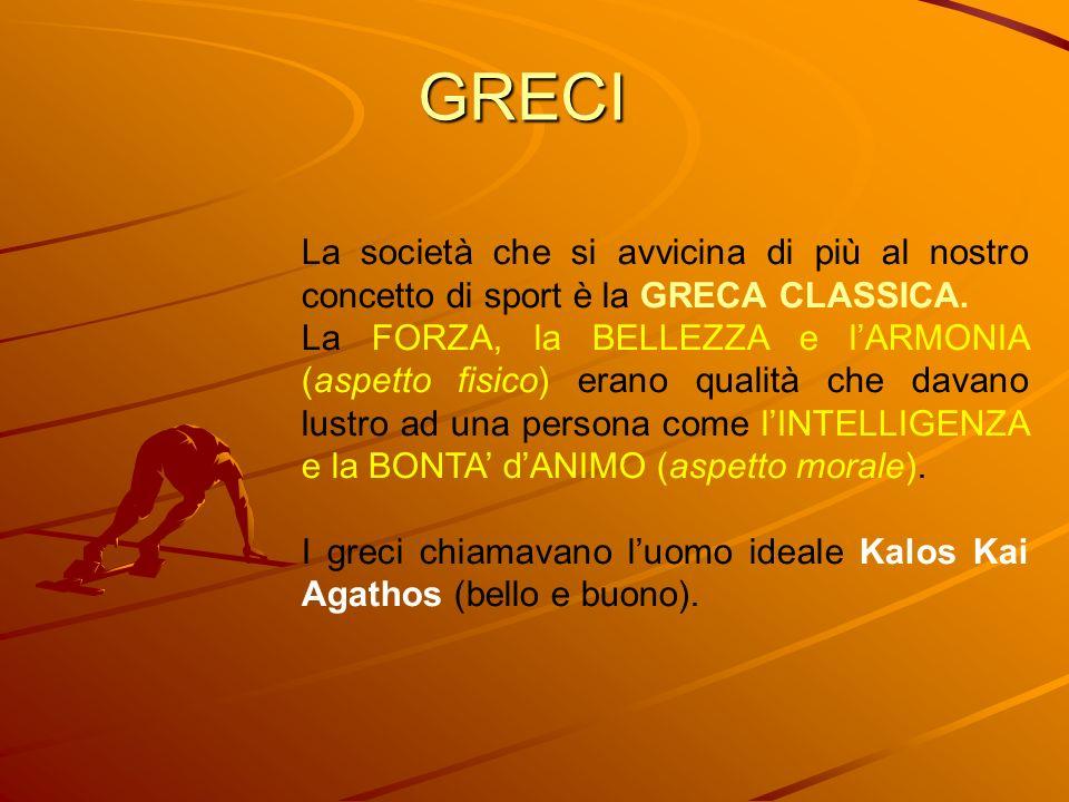 GRECI La società che si avvicina di più al nostro concetto di sport è la GRECA CLASSICA. La FORZA, la BELLEZZA e lARMONIA (aspetto fisico) erano quali