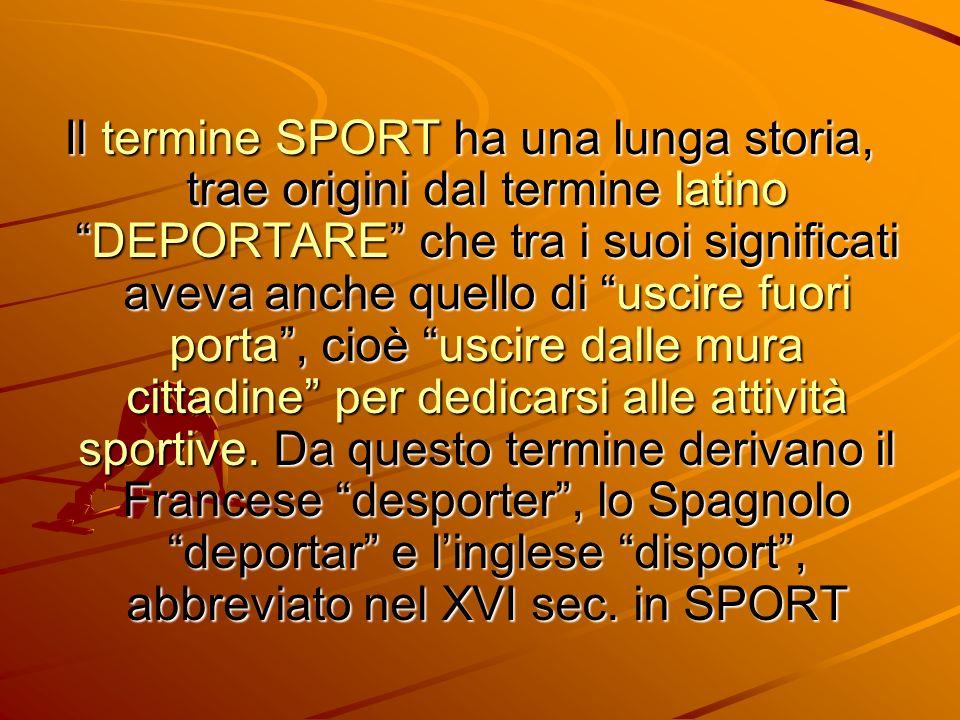 Il termine SPORT ha una lunga storia, trae origini dal termine latinoDEPORTARE che tra i suoi significati aveva anche quello di uscire fuori porta, ci