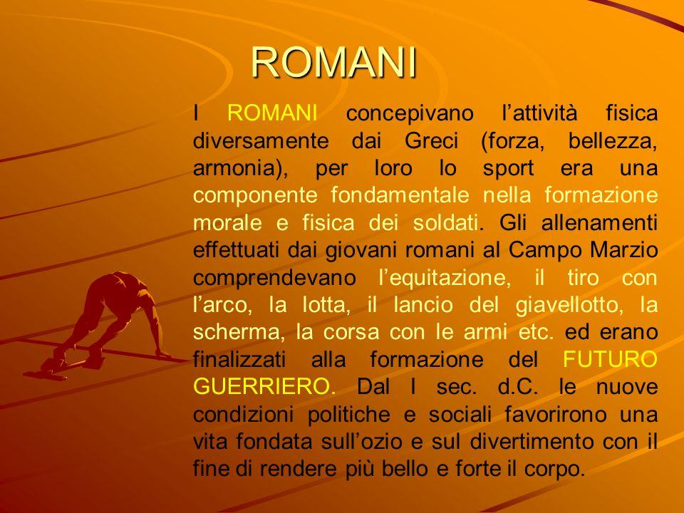 ROMANI I ROMANI concepivano lattività fisica diversamente dai Greci (forza, bellezza, armonia), per loro lo sport era una componente fondamentale nell