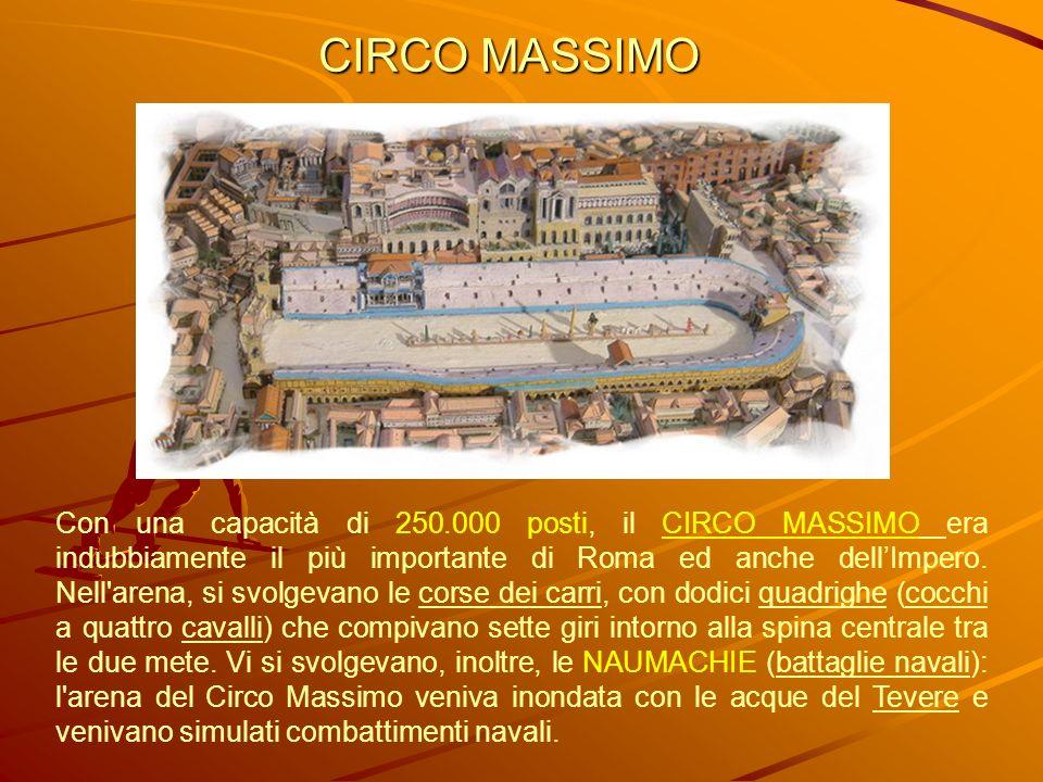 Con una capacità di 250.000 posti, il CIRCO MASSIMO era indubbiamente il più importante di Roma ed anche dellImpero. Nell'arena, si svolgevano le cors