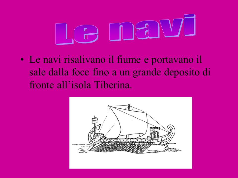 Le navi risalivano il fiume e portavano il sale dalla foce fino a un grande deposito di fronte allisola Tiberina.