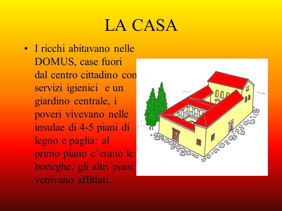 LA CASA I ricchi abitavano nelle DOMUS, case fuori dal centro cittadino con servizi igienici e un giardino centrale, i poveri vivevano nelle insulae d