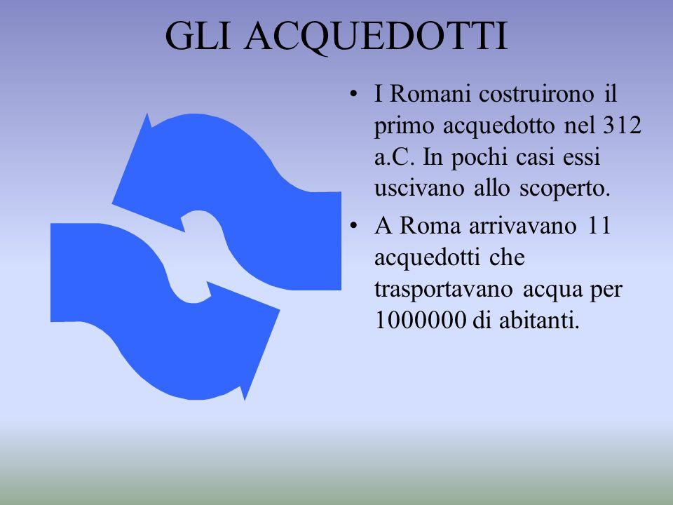 GLI ACQUEDOTTI I Romani costruirono il primo acquedotto nel 312 a.C. In pochi casi essi uscivano allo scoperto. A Roma arrivavano 11 acquedotti che tr