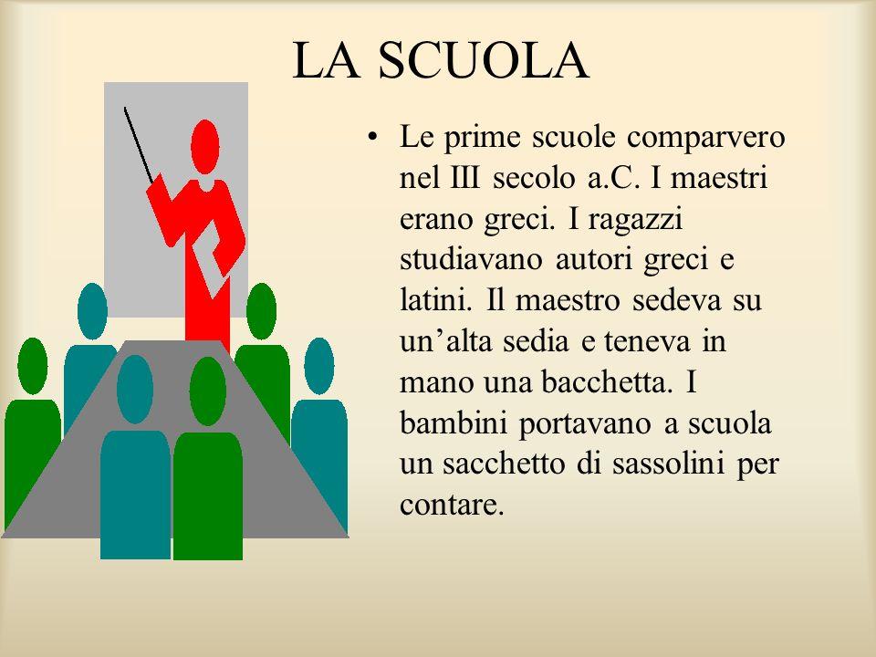 LA SCUOLA Le prime scuole comparvero nel III secolo a.C. I maestri erano greci. I ragazzi studiavano autori greci e latini. Il maestro sedeva su unalt