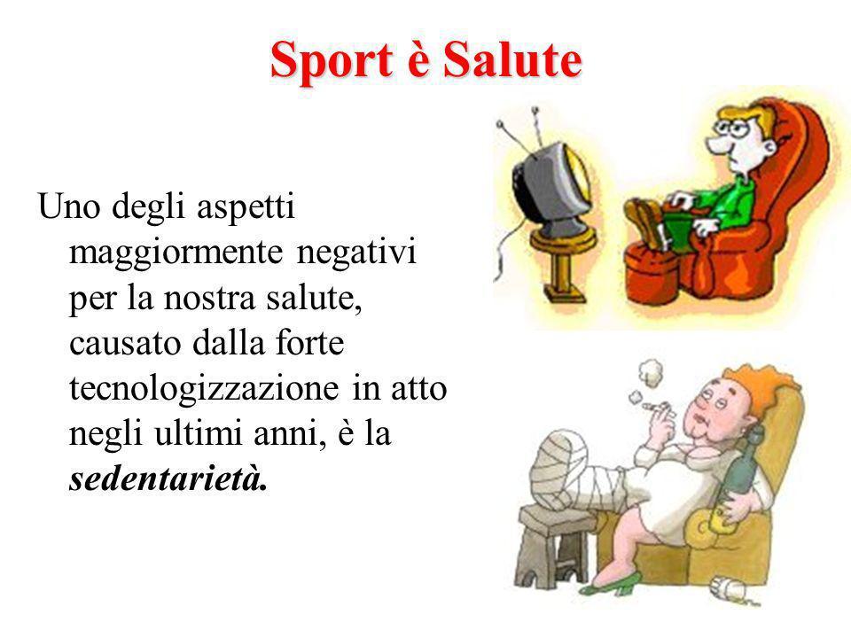 Sport è Salute Uno degli aspetti maggiormente negativi per la nostra salute, causato dalla forte tecnologizzazione in atto negli ultimi anni, è la sedentarietà.