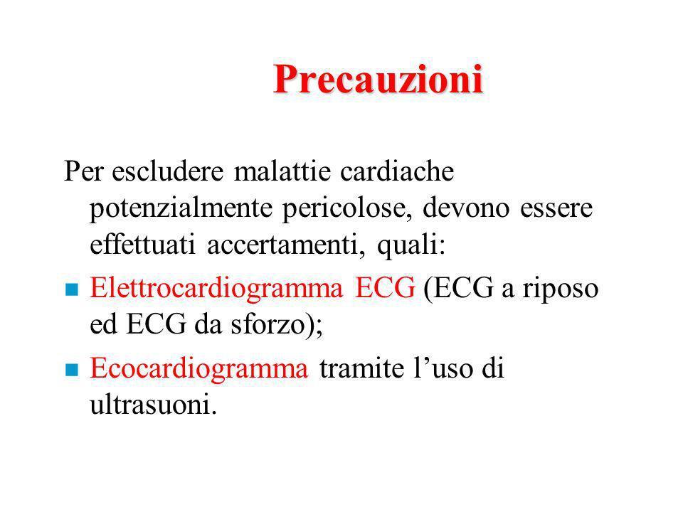 Precauzioni Per escludere malattie cardiache potenzialmente pericolose, devono essere effettuati accertamenti, quali: n Elettrocardiogramma ECG (ECG a riposo ed ECG da sforzo); n Ecocardiogramma tramite luso di ultrasuoni.