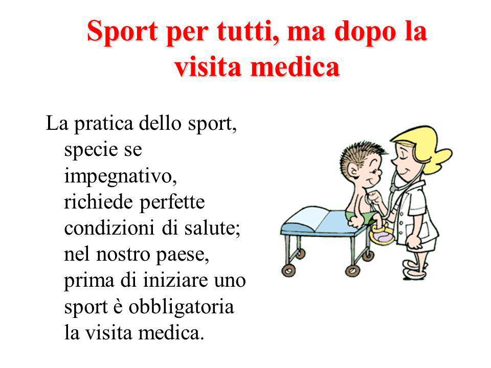 Sport per tutti, ma dopo la visita medica La pratica dello sport, specie se impegnativo, richiede perfette condizioni di salute; nel nostro paese, prima di iniziare uno sport è obbligatoria la visita medica.