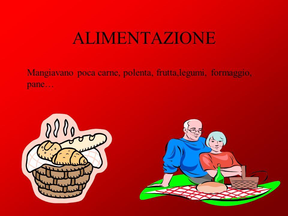 ALIMENTAZIONE Mangiavano poca carne, polenta, frutta,legumi, formaggio, pane…