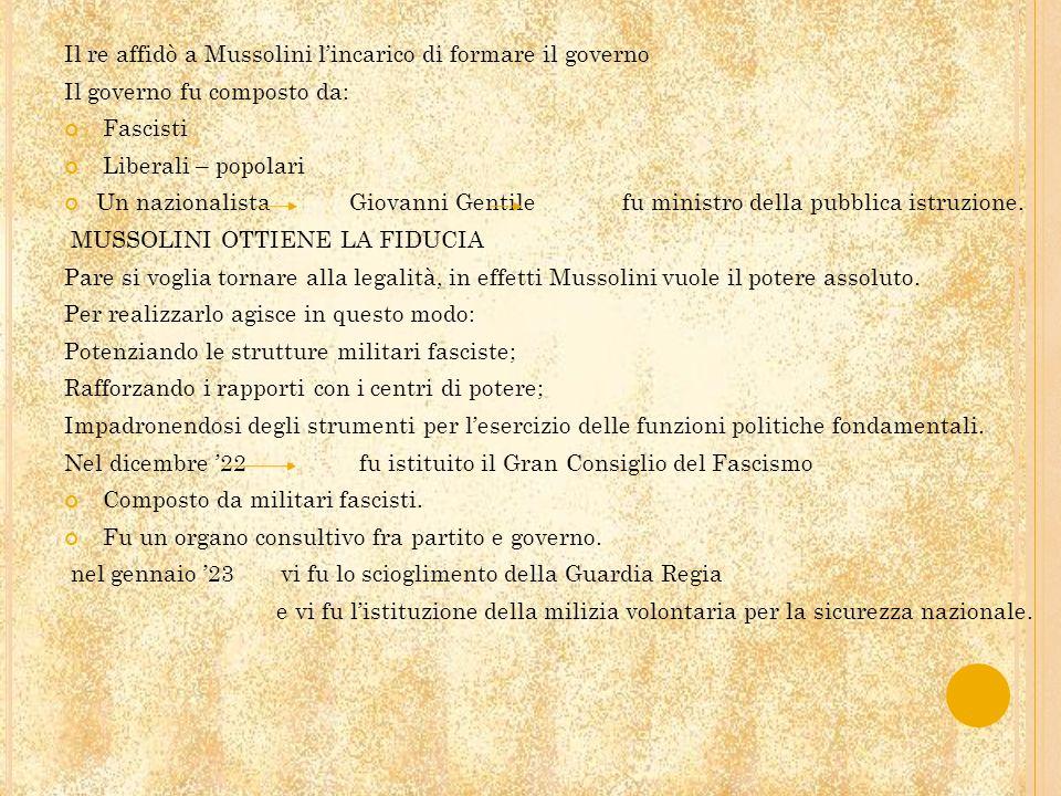 Il re affidò a Mussolini lincarico di formare il governo Il governo fu composto da: Fascisti Liberali – popolari Un nazionalista Giovanni Gentile fu m