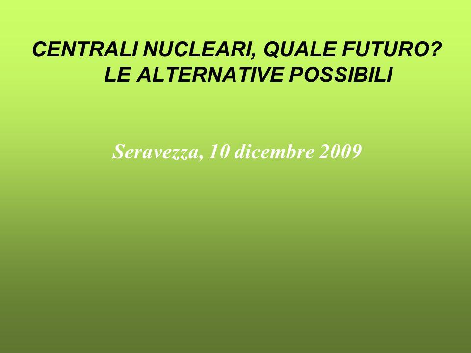 CENTRALI NUCLEARI, QUALE FUTURO? LE ALTERNATIVE POSSIBILI Seravezza, 10 dicembre 2009