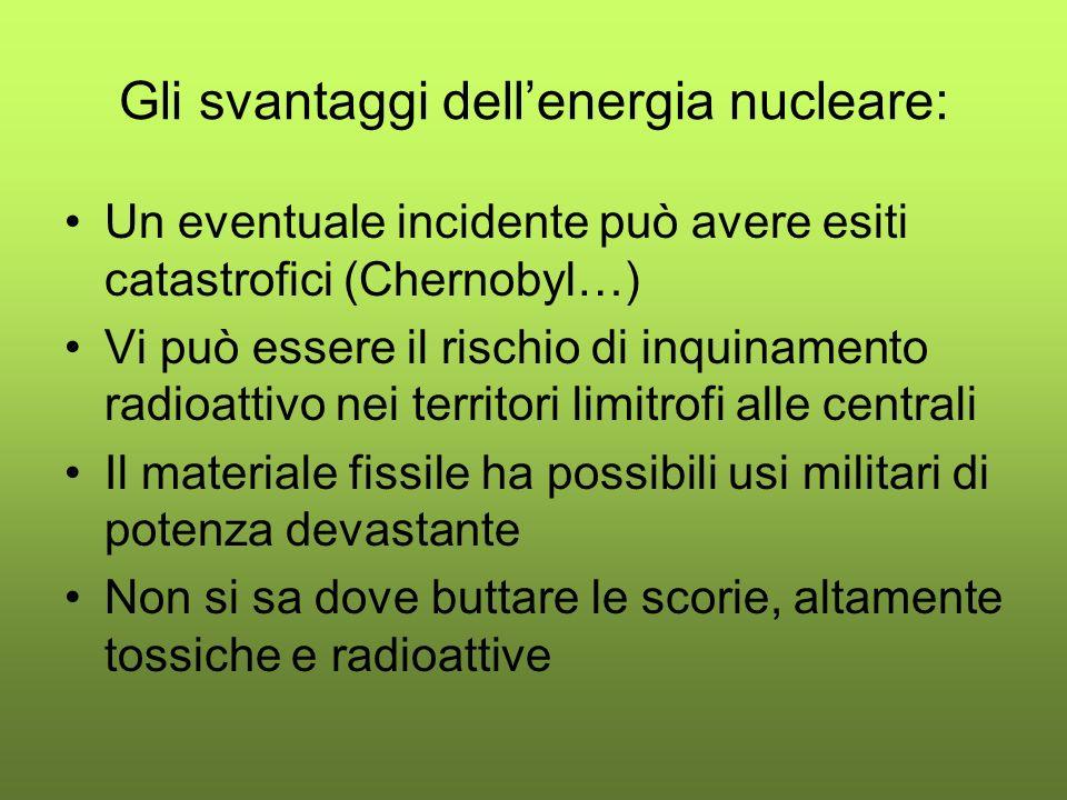 Gli svantaggi dellenergia nucleare: Un eventuale incidente può avere esiti catastrofici (Chernobyl…) Vi può essere il rischio di inquinamento radioattivo nei territori limitrofi alle centrali Il materiale fissile ha possibili usi militari di potenza devastante Non si sa dove buttare le scorie, altamente tossiche e radioattive