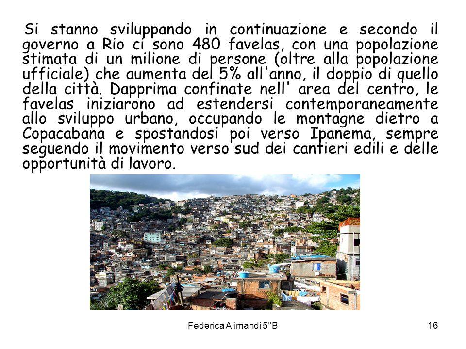 Federica Alimandi 5°B16 Si stanno sviluppando in continuazione e secondo il governo a Rio ci sono 480 favelas, con una popolazione stimata di un milio