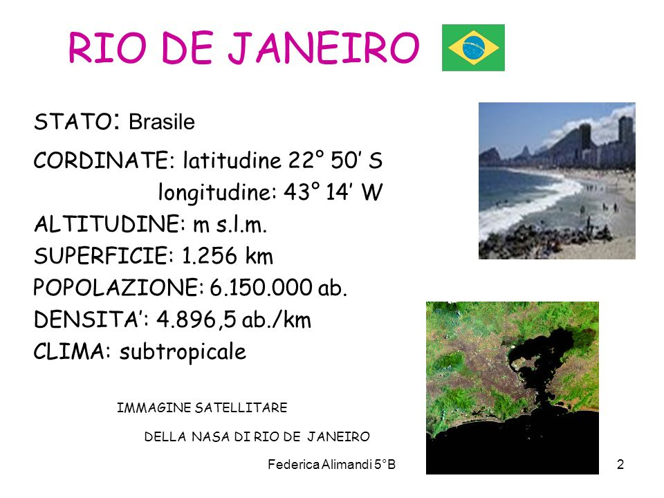Federica Alimandi 5°B2 RIO DE JANEIRO STATO : Brasile CORDINATE : latitudine 22° 50 S longitudine: 43° 14 W ALTITUDINE: m s.l.m. SUPERFICIE: 1.256 km