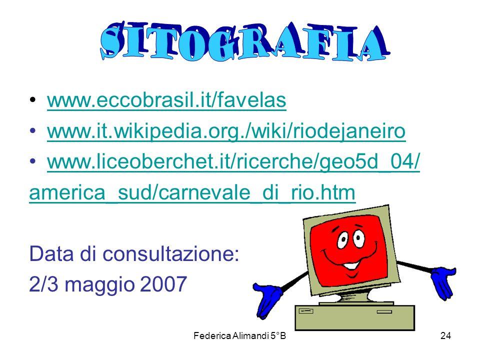 Federica Alimandi 5°B24 www.eccobrasil.it/favelas www.it.wikipedia.org./wiki/riodejaneiro www.liceoberchet.it/ricerche/geo5d_04/ america_sud/carnevale