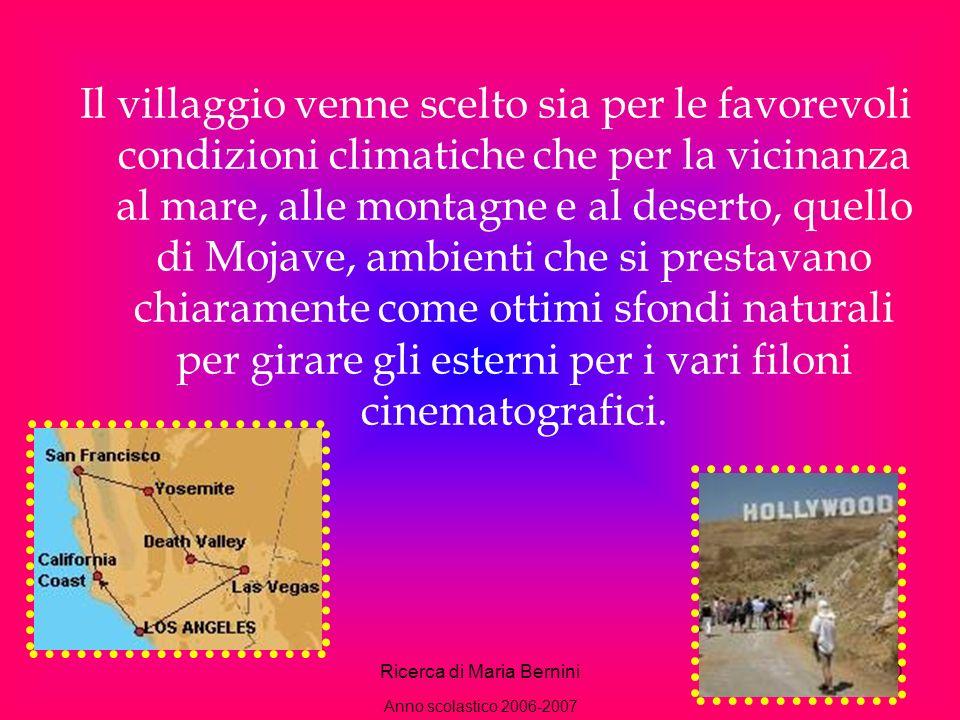 Ricerca di Maria Bernini10 Il villaggio venne scelto sia per le favorevoli condizioni climatiche che per la vicinanza al mare, alle montagne e al deserto, quello di Mojave, ambienti che si prestavano chiaramente come ottimi sfondi naturali per girare gli esterni per i vari filoni cinematografici.