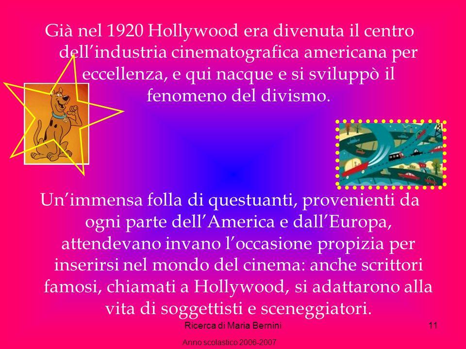 Ricerca di Maria Bernini11 Già nel 1920 Hollywood era divenuta il centro dellindustria cinematografica americana per eccellenza, e qui nacque e si sviluppò il fenomeno del divismo.