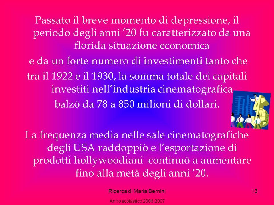 Ricerca di Maria Bernini13 Passato il breve momento di depressione, il periodo degli anni 20 fu caratterizzato da una florida situazione economica e da un forte numero di investimenti tanto che tra il 1922 e il 1930, la somma totale dei capitali investiti nellindustria cinematografica balzò da 78 a 850 milioni di dollari.