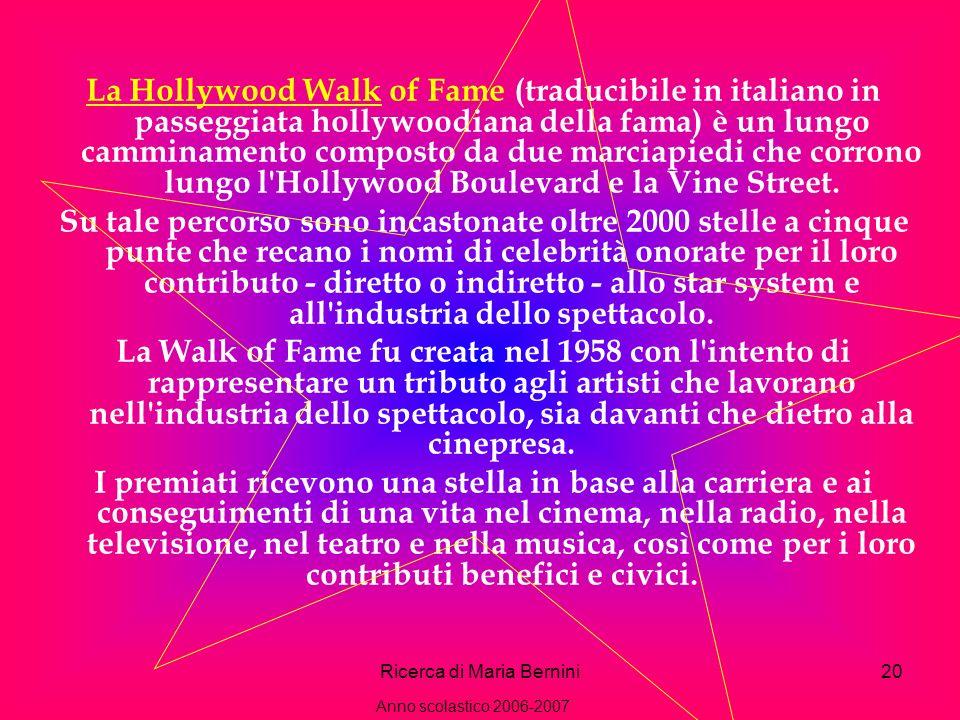 Ricerca di Maria Bernini20 La Hollywood Walk of Fame (traducibile in italiano in passeggiata hollywoodiana della fama) è un lungo camminamento composto da due marciapiedi che corrono lungo l Hollywood Boulevard e la Vine Street.