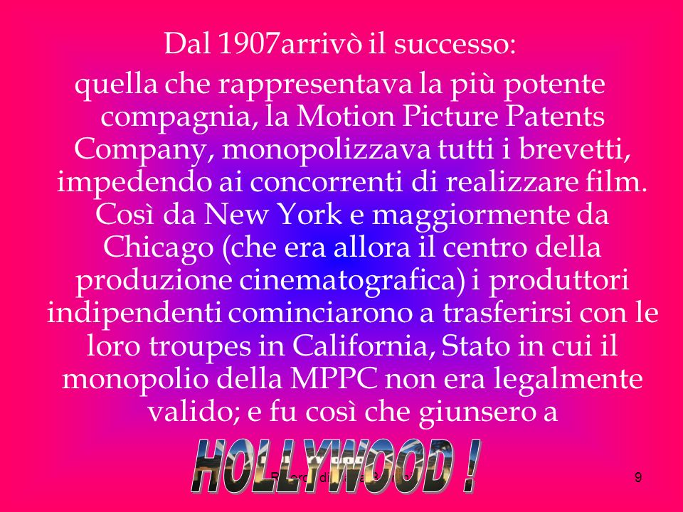 Ricerca di Maria Bernini9 Dal 1907arrivò il successo: quella che rappresentava la più potente compagnia, la Motion Picture Patents Company, monopolizzava tutti i brevetti, impedendo ai concorrenti di realizzare film.