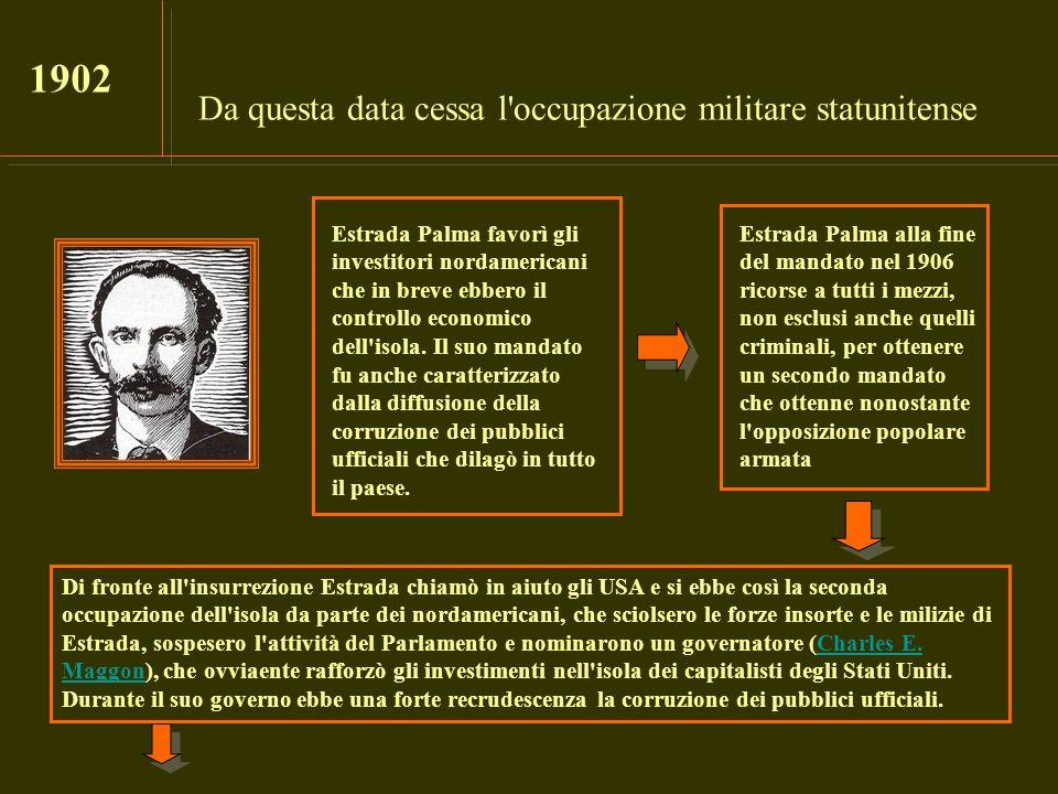 Da questa data cessa l'occupazione militare statunitense 1902 Estrada Palma favorì gli investitori nordamericani che in breve ebbero il controllo econ