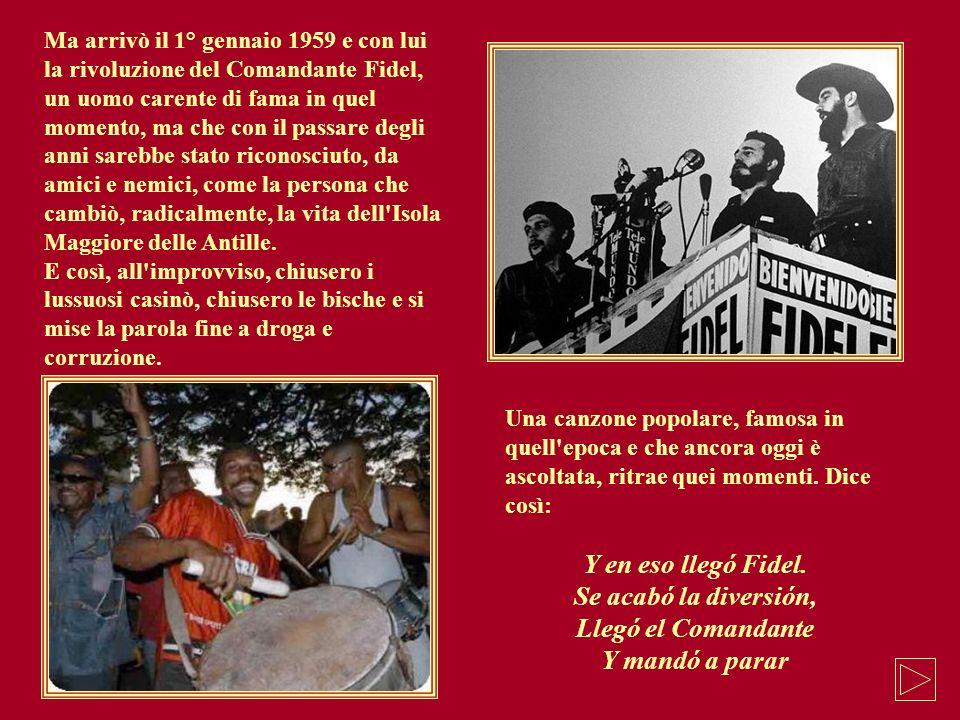 Ma arrivò il 1° gennaio 1959 e con lui la rivoluzione del Comandante Fidel, un uomo carente di fama in quel momento, ma che con il passare degli anni
