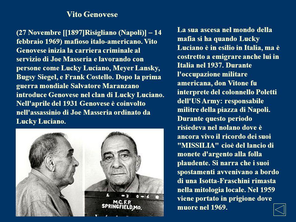 Vito Genovese (27 Novembre [[1897]Risigliano (Napoli)] – 14 febbraio 1969) mafioso italo-americano. Vito Genovese inizia la carriera criminale al serv