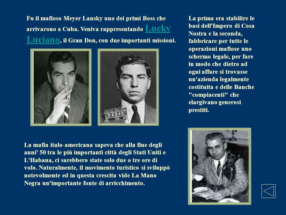 Fu il mafioso Meyer Lansky uno dei primi Boss che arrivarono a Cuba. Veniva rappresentando Lucky Luciano, il Gran Don, con due importanti missioni. Lu
