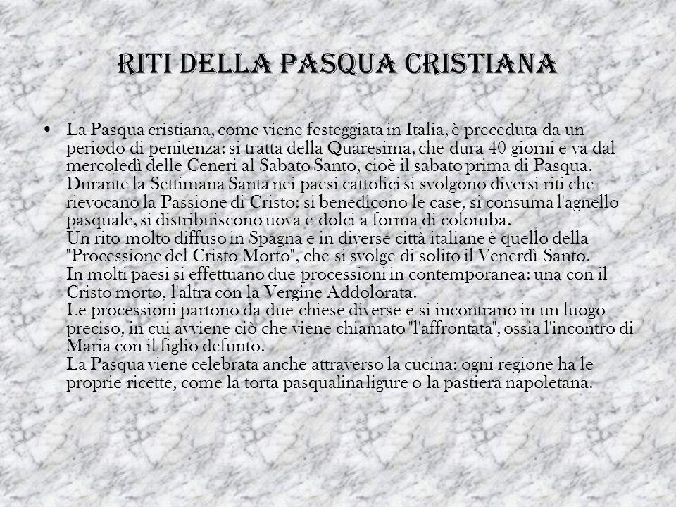 RITI DELLA PASQUA CRISTIANA La Pasqua cristiana, come viene festeggiata in Italia, è preceduta da un periodo di penitenza: si tratta della Quaresima,