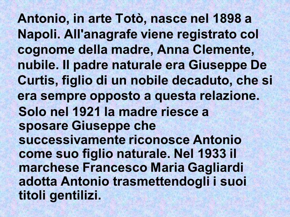 Antonio, in arte Totò, nasce nel 1898 a Napoli. All'anagrafe viene registrato col cognome della madre, Anna Clemente, nubile. Il padre naturale era Gi