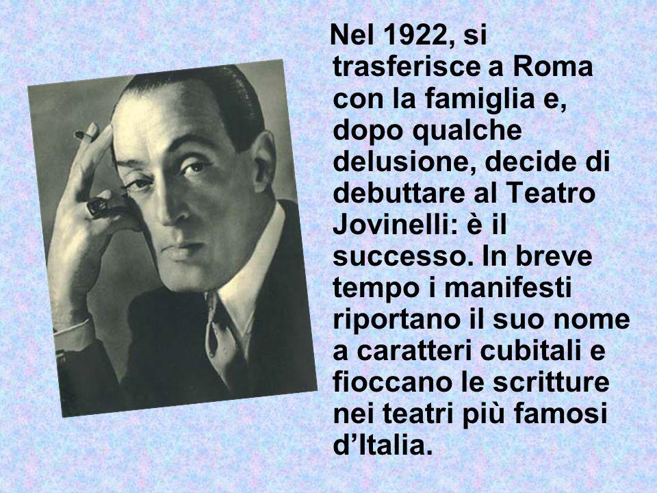 Nel 1922, si trasferisce a Roma con la famiglia e, dopo qualche delusione, decide di debuttare al Teatro Jovinelli: è il successo. In breve tempo i ma