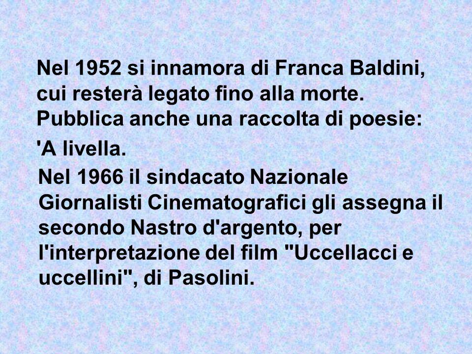 Nel 1952 si innamora di Franca Baldini, cui resterà legato fino alla morte. Pubblica anche una raccolta di poesie: 'A livella. Nel 1966 il sindacato N