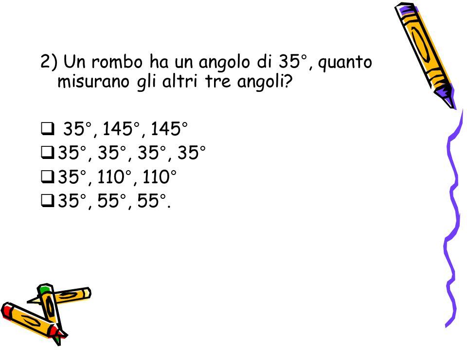 2) Un rombo ha un angolo di 35°, quanto misurano gli altri tre angoli? 35°, 145°, 145° 35°, 35°, 35°, 35° 35°, 110°, 110° 35°, 55°, 55°.