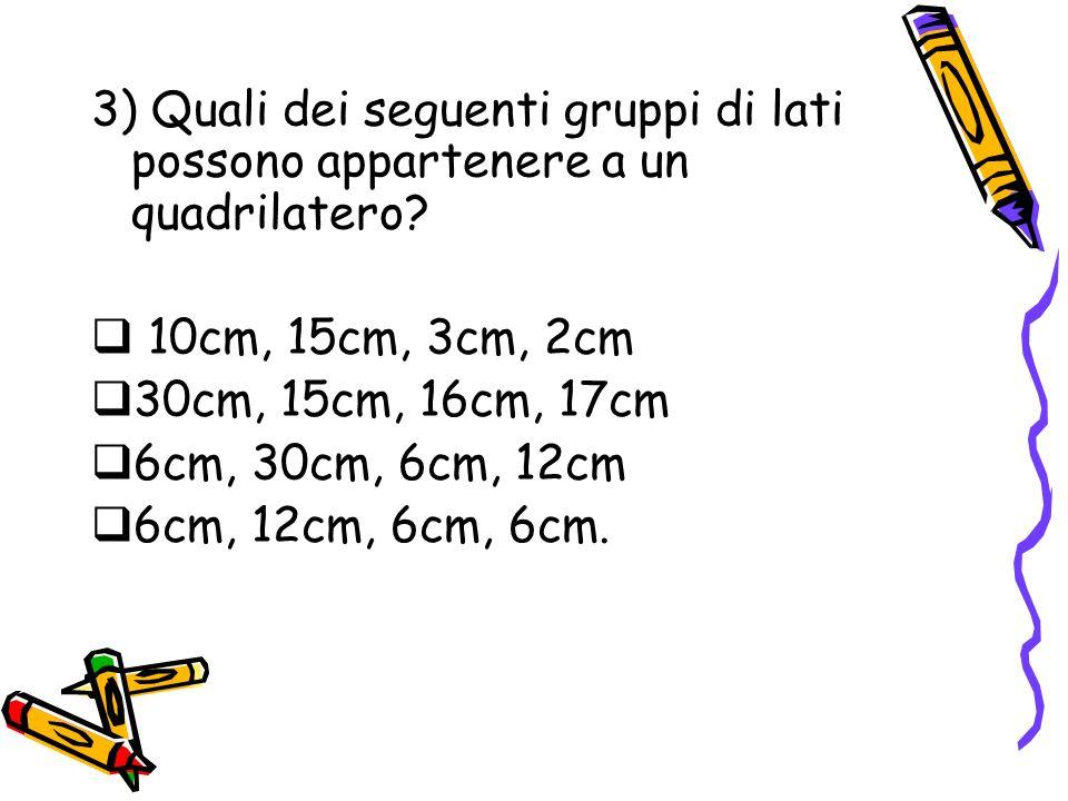 3) Quali dei seguenti gruppi di lati possono appartenere a un quadrilatero? 10cm, 15cm, 3cm, 2cm 30cm, 15cm, 16cm, 17cm 6cm, 30cm, 6cm, 12cm 6cm, 12cm