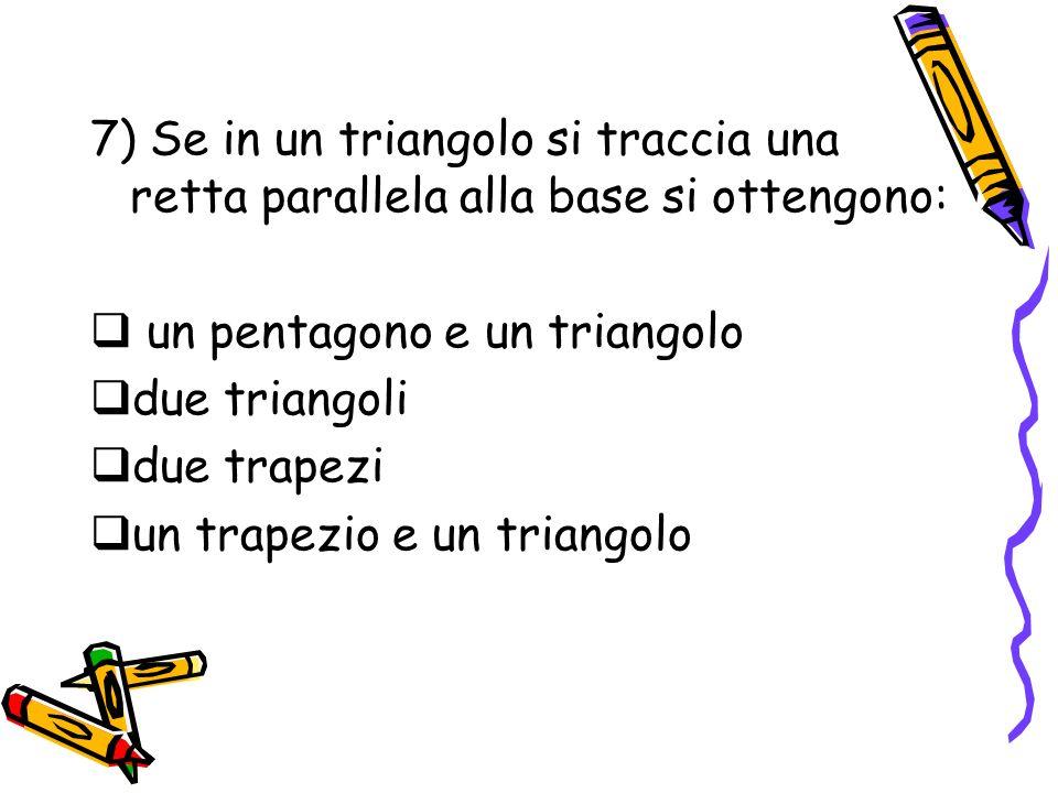 7) Se in un triangolo si traccia una retta parallela alla base si ottengono: un pentagono e un triangolo due triangoli due trapezi un trapezio e un tr