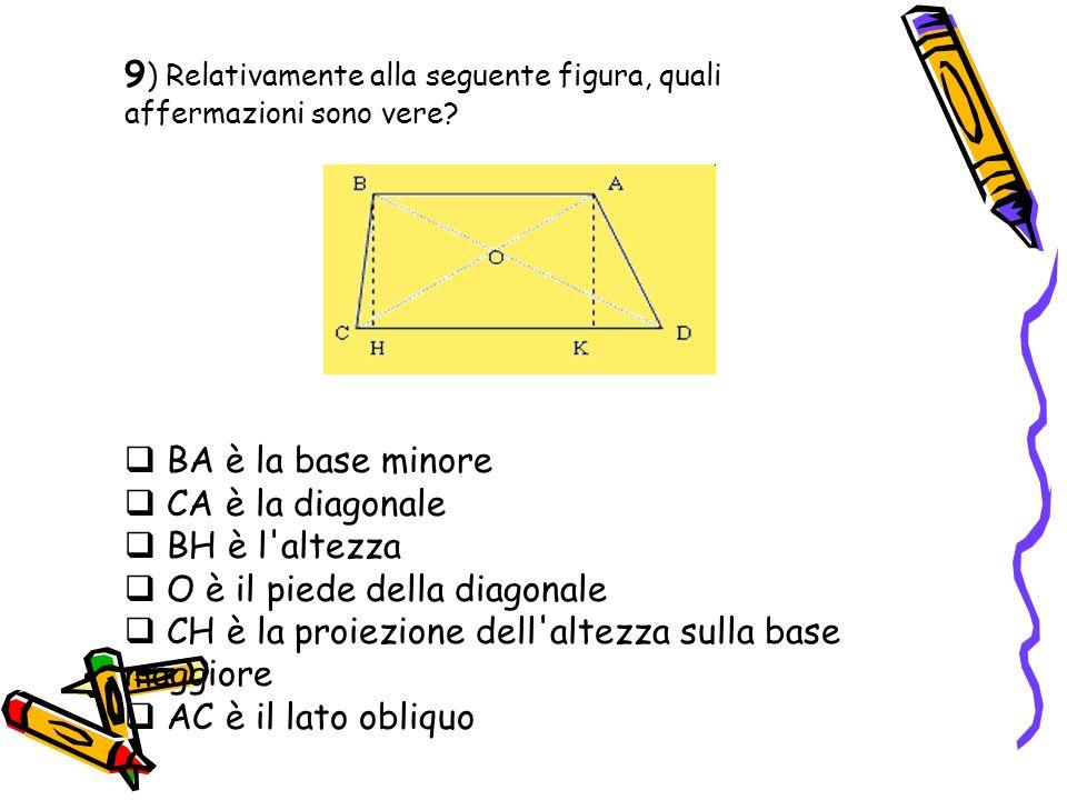 9 ) Relativamente alla seguente figura, quali affermazioni sono vere? BA è la base minore CA è la diagonale BH è l'altezza O è il piede della diagonal