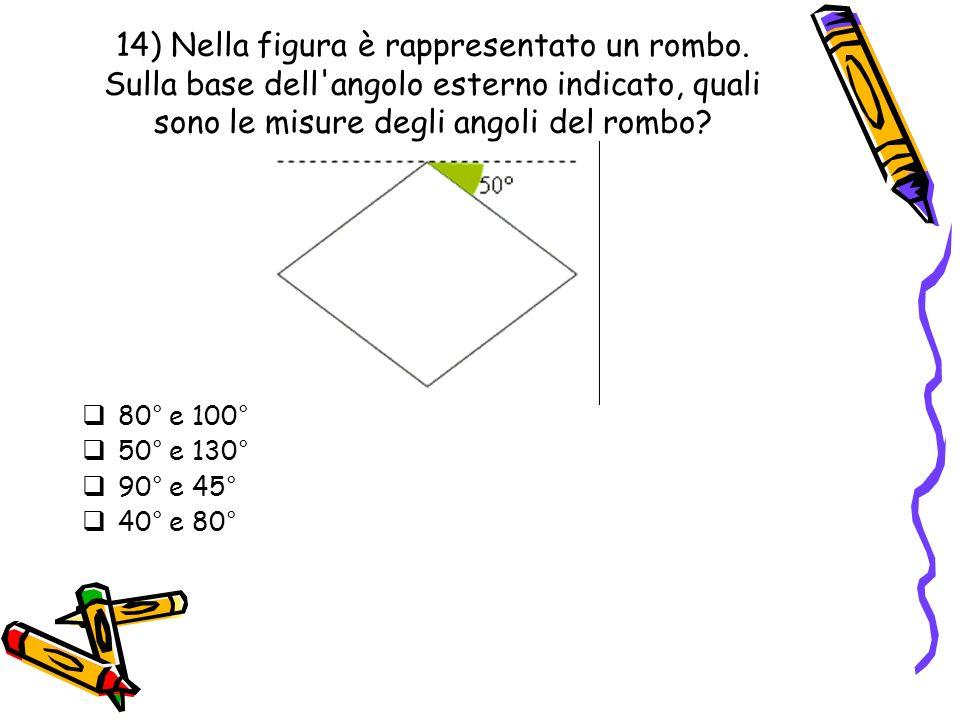 14) Nella figura è rappresentato un rombo. Sulla base dell'angolo esterno indicato, quali sono le misure degli angoli del rombo? 80° e 100° 50° e 130°