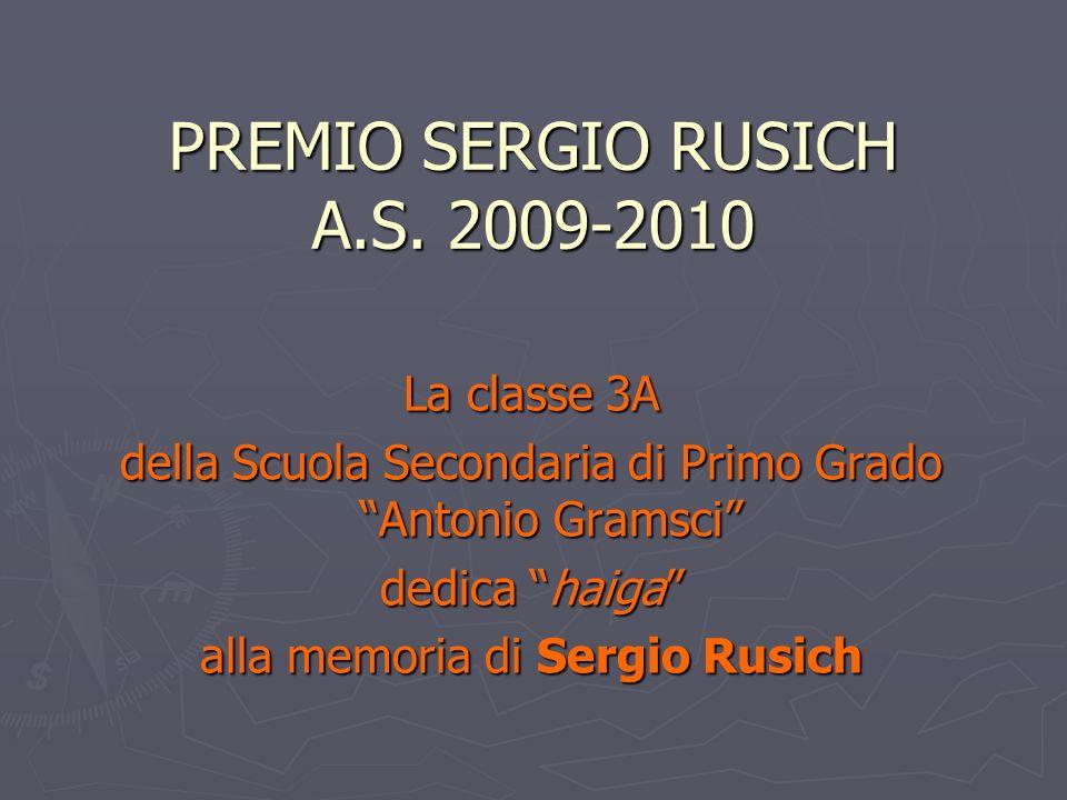 PREMIO SERGIO RUSICH A.S. 2009-2010 La classe 3A della Scuola Secondaria di Primo Grado Antonio Gramsci dedica haiga alla memoria di Sergio Rusich