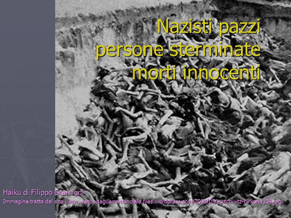 Nazisti pazzi persone sterminate morti innocenti Haiku di Filippo Gramigni Immagine tratta dal sito www. secondaguerramondiale.files.wordpress.com/200