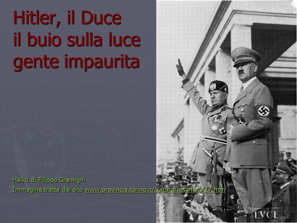 Hitler, il Duce il buio sulla luce gente impaurita Haiku di Filippo Gramigni Immagine tratta dal sito www.provincia.torino.it/cultura/rosanero/27.htm